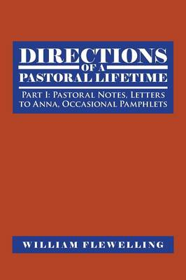 Directions of a Pastoral Lifetime: Part I: Pastoral Notes, Letters to Anna, Occasional Pamphlets (Paperback)