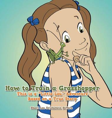 How to Train a Grasshopper: A Little Lou Adventure (Based on a True Story) (Hardback)