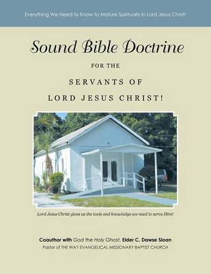 Sound Bible Doctrine for the Servants of Lord Jesus Christ!: Everything We Need to Know to Mature Spiritually in Lord Jesus Christ! (Paperback)