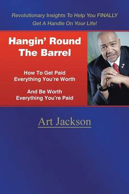 Hangin' Round the Barrel: How to Get Paid Everything You're Worth and Be Worth Everything You're Paid (Paperback)