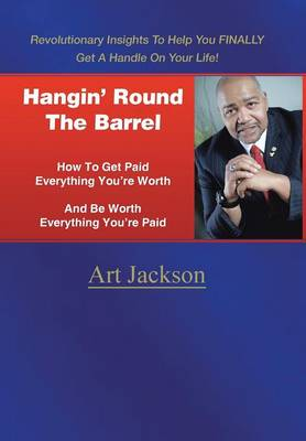 Hangin' Round the Barrel: How to Get Paid Everything You're Worth and Be Worth Everything You're Paid (Hardback)