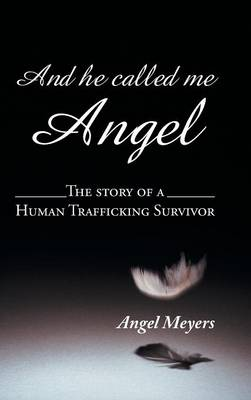 And He Called Me Angel: The Story of a Human Trafficking Survivor (Hardback)