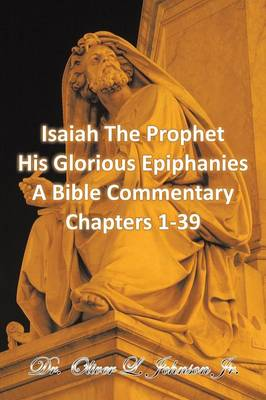 Isaiah the Prophet His Glorious Epiphanies: A Bible Commentary Chapters 1-39 (Paperback)