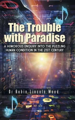 The Trouble with Paradise: A Humorous Enquiry Into the Puzzling Human Condition in the 21st Century (Hardback)