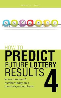 How to Predict Future Lottery Results Book 4: Know Tomorrow's Number Today on a Month-By-Month Basis. (Paperback)