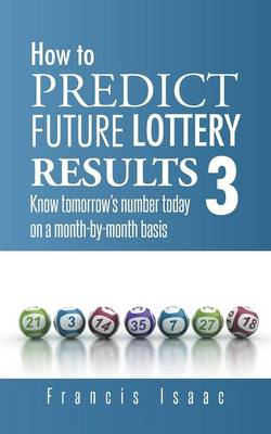 How to Predict Future Lottery Results Book 3: Know Tomorrow's Number Today on a Month-By-Month Basis (Paperback)