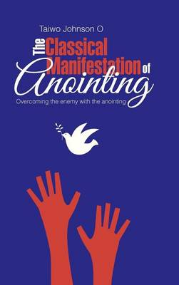 The Classical Manifestation of Anointing: Overcoming the Enemy with the Anointing (Hardback)