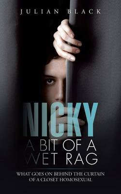 Nicky - A Bit of a Wet Rag: What Goes on Behind the Curtain of a Closet Homosexual (Paperback)