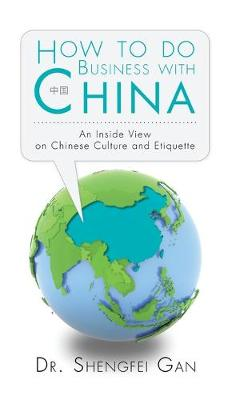 How to Do Business with China: An Inside View on Chinese Culture and Etiquette (Hardback)