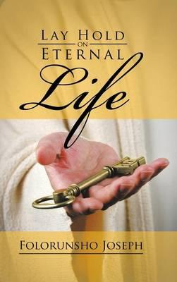 Lay Hold on Eternal Life (Hardback)