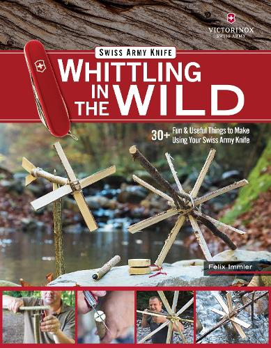 Victorinox Swiss Army Knife Whittling in the Wild: 30+ Fun & Useful Things to Make Using Your Swiss Army Knife (Paperback)