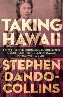 Taking Hawaii: How Thirteen Honolulu Businessmen Overthrew the Queen of Hawaii in 1893, With a Bluff (Paperback)