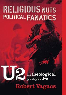 Religious Nuts, Political Fanatics: U2 in Theological Perspective (Hardback)
