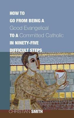 How to Go from Being a Good Evangelical to a Committed Catholic in Ninety-Five Difficult Steps (Hardback)