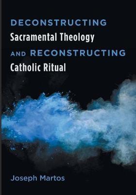 Deconstructing Sacramental Theology and Reconstructing Catholic Ritual (Paperback)