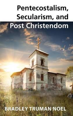 Pentecostalism, Secularism, and Post Christendom (Hardback)