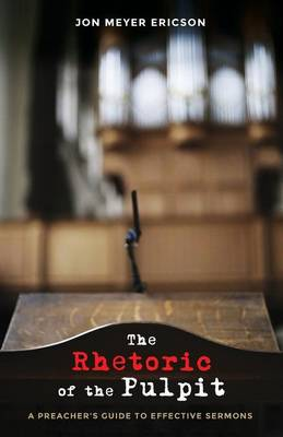 The Rhetoric of the Pulpit: A Preacher's Guide to Effective Sermons (Paperback)