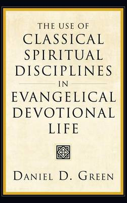 The Use of Classical Spiritual Disciplines in Evangelical Devotional Life (Hardback)