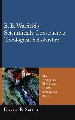 B. B. Warfield's Scientifically Constructive Theological Scholarship (Hardback)