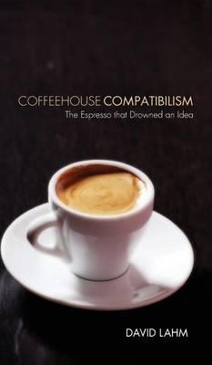 Coffeehouse Compatibilism (Hardback)