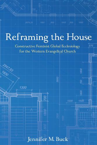 Reframing the House: Constructive Feminist Global Ecclesiology for the Western Evangelical Church (Paperback)