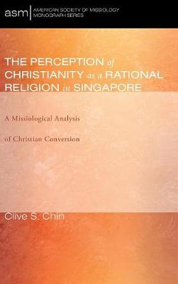 The Perception of Christianity as a Rational Religion in Singapore - American Society of Missiology Monograph 31 (Hardback)