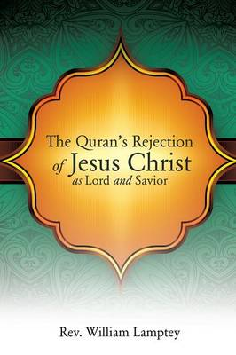 The Quran's Rejection of Jesus Christ as Lord and Savior (Paperback)