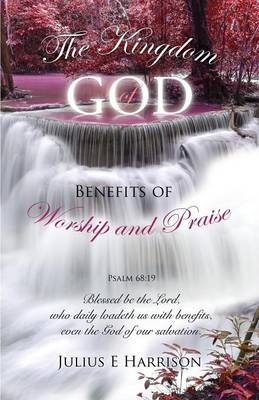 The Kingdom of God Benefits of Worship and Praise (Paperback)