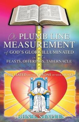 A Plumb Line Measurement of God's Glory Illuminated in the Feasts, Offerings, Tabernacle: Is He Seated on the Throne of Your Heart (Paperback)