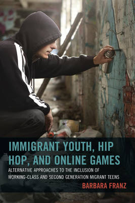 Immigrant Youth, Hip Hop, and Online Games: Alternative Approaches to the Inclusion of Working-Class and Second Generation Migrant Teens (Hardback)