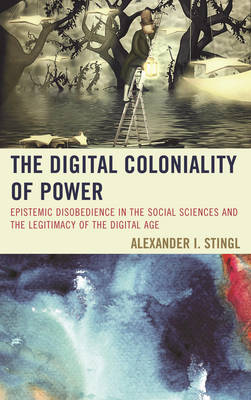 The Digital Coloniality of Power: Epistemic Disobedience in the Social Sciences and the Legitimacy of the Digital Age (Hardback)