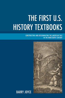 The First U.S. History Textbooks: Constructing and Disseminating the American Tale in the Nineteenth Century (Hardback)