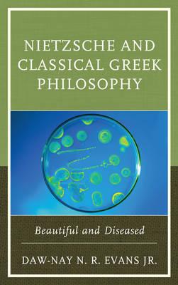 Nietzsche and Classical Greek Philosophy: Beautiful and Diseased (Hardback)