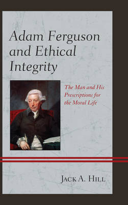 Adam Ferguson and Ethical Integrity: The Man and His Prescriptions for the Moral Life (Hardback)