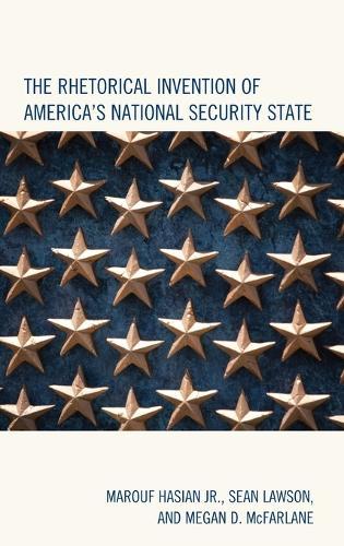 The Rhetorical Invention of America's National Security State - Lexington Studies in Contemporary Rhetoric (Hardback)
