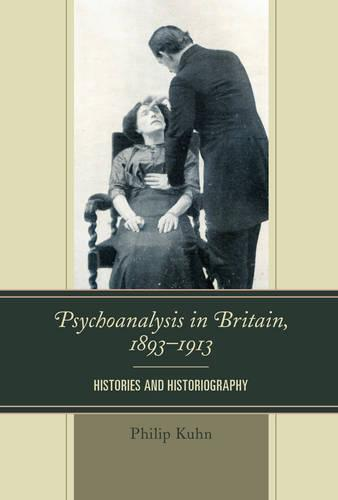 Psychoanalysis in Britain, 1893-1913: Histories and Historiography (Paperback)