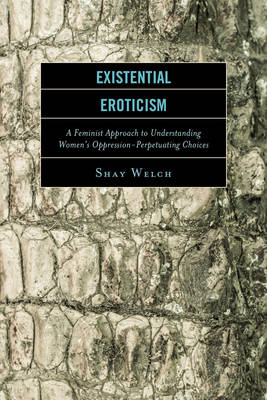 Existential Eroticism: A Feminist Approach to Understanding Women's Oppression-Perpetuating Choices (Hardback)