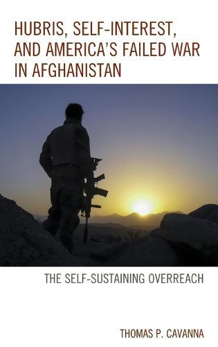 Hubris, Self-Interest, and America's Failed War in Afghanistan: the Self-Sustaining Overreach (Hardback)