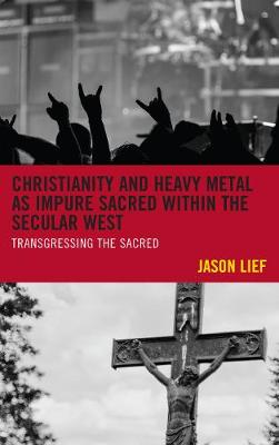 Christianity and Heavy Metal as Impure Sacred within the Secular West: Transgressing the Sacred (Hardback)