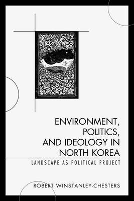 Environment, Politics, and Ideology in North Korea: Landscape as Political Project (Paperback)