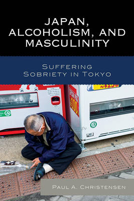 Japan, Alcoholism, and Masculinity: Suffering Sobriety in Tokyo (Paperback)