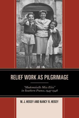 """Relief Work as Pilgrimage: """"Mademoiselle Miss Elsie"""" in Southern France, 1945-1948 (Hardback)"""