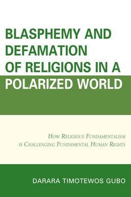 Blasphemy And Defamation of Religions In a Polarized World: How Religious Fundamentalism Is Challenging Fundamental Human Rights (Paperback)