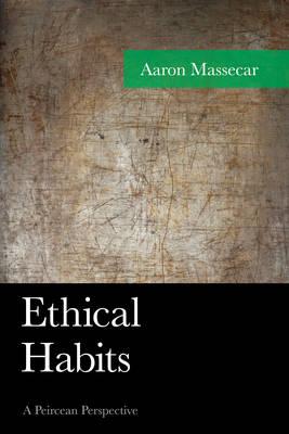 Ethical Habits: A Peircean Perspective - American Philosophy (Hardback)