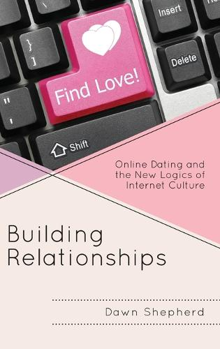 Building Relationships: Online Dating and the New Logics of Internet Culture (Hardback)