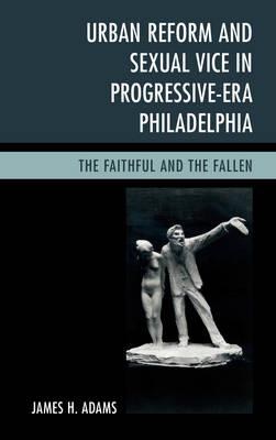 Urban Reform and Sexual Vice in Progressive-Era Philadelphia: The Faithful and the Fallen (Hardback)