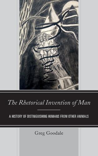 The Rhetorical Invention of Man: A History of Distinguishing Humans from Other Animals (Hardback)