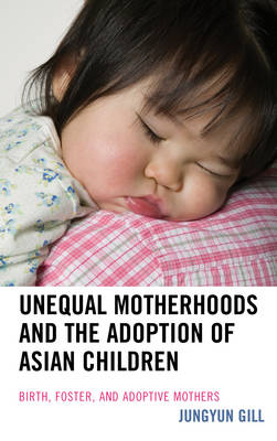 Unequal Motherhoods and the Adoption of Asian Children: Birth, Foster, and Adoptive Mothers (Hardback)