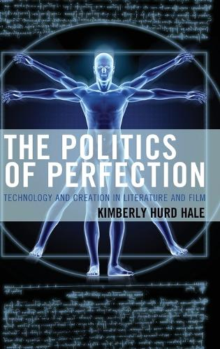 The Politics of Perfection: Technology and Creation in Literature and Film - Politics, Literature, & Film (Hardback)