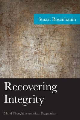 Recovering Integrity: Moral Thought in American Pragmatism - American Philosophy Series (Hardback)